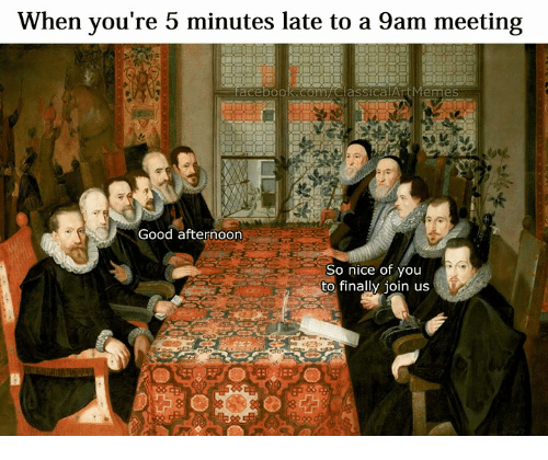Good, Classical Art, and Nice: When you're 5 minutes late to a 9am meeting  Good afternoorn  So nice of you  to finally join us