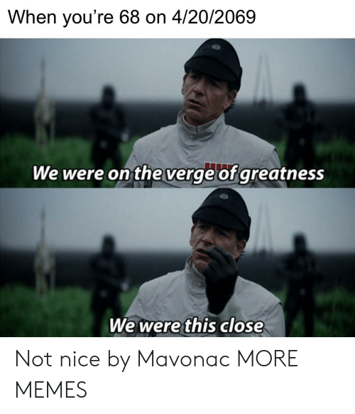 not nice: When you're 68 on 4/20/2069  We were on the verge of greatness  We were this close Not nice by Mavonac MORE MEMES