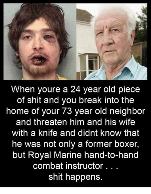 Memes, Shit, and Boxer: When youre a 24 year old piece  of shit and you break into the  home of your 73 year old neighbor  and threaten him and his wife  with a knife and didnt know that  he was not only a former boxer,  but Royal Marine hand-to-hand  combat instructor. . .  shit happens.
