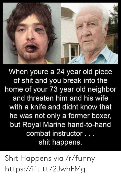 A 24: When youre a 24 year old piece  of shit and you break into the  home of your 73 year old neighbor  and threaten him and his wife  with a knife and didnt know that  he was not only a former boxer,  but Royal Marine hand-to-hand  combat instructor...  shit happens. Shit Happens via /r/funny https://ift.tt/2JwhFMg