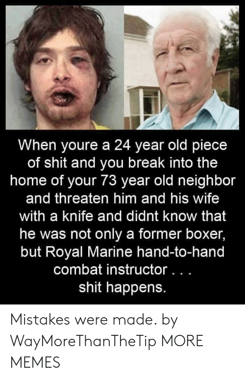 A 24: When youre a 24 year old piece  of shit and you break into the  home of your 73 year old neighbor  and threaten him and his wife  with a knife and didnt know that  he was not only a former boxer,  but Royal Marine hand-to-hand  combat instructor. . .  shit happens. Mistakes were made. by WayMoreThanTheTip MORE MEMES
