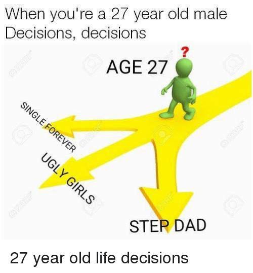 Dad, Life, and Old: When you're a 27 year old male  Decisions, decisions  AGE 27  STER DAD 27 year old life decisions