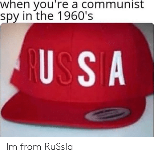 Communist: when you're a communist  spy in the 1960's  USSA Im from RuSsIa
