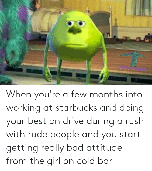 a-few-months: When you're a few months into working at starbucks and doing your best on drive during a rush with rude people and you start getting really bad attitude from the girl on cold bar