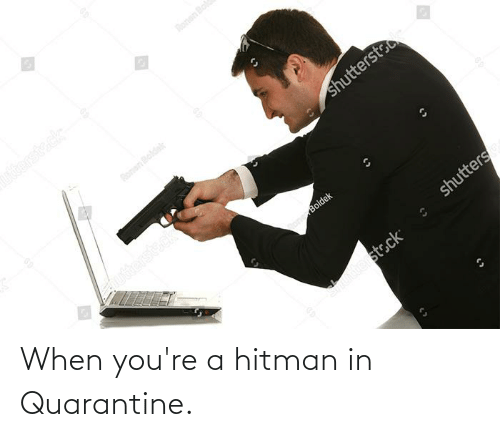 Youre A: When you're a hitman in Quarantine.