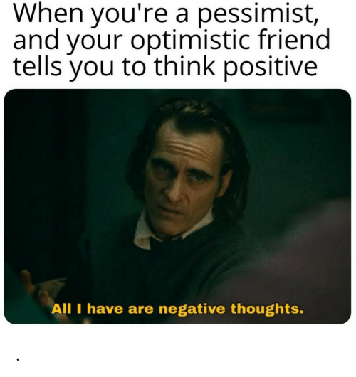 Optimistic: When you're a pessimist,  and your optimistic friend  tells you to think positive  All I have are negative thoughts. .