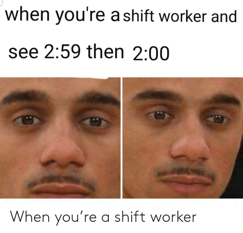 Worker: when you're a shift worker and  see 2:59 then 2:00 When you're a shift worker