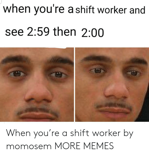 Worker: when you're a shift worker and  see 2:59 then 2:00 When you're a shift worker by momosem MORE MEMES