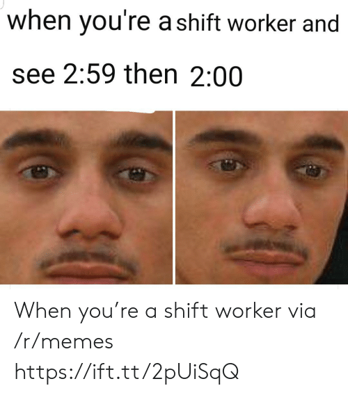 Worker: when you're a shift worker and  see 2:59 then 2:00 When you're a shift worker via /r/memes https://ift.tt/2pUiSqQ