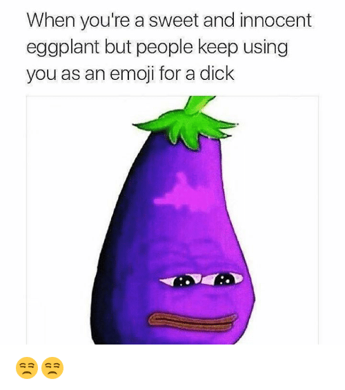 eggplant: When you're a sweet and innocent  eggplant but people keep using  you as an emoji for a dick 😒😒