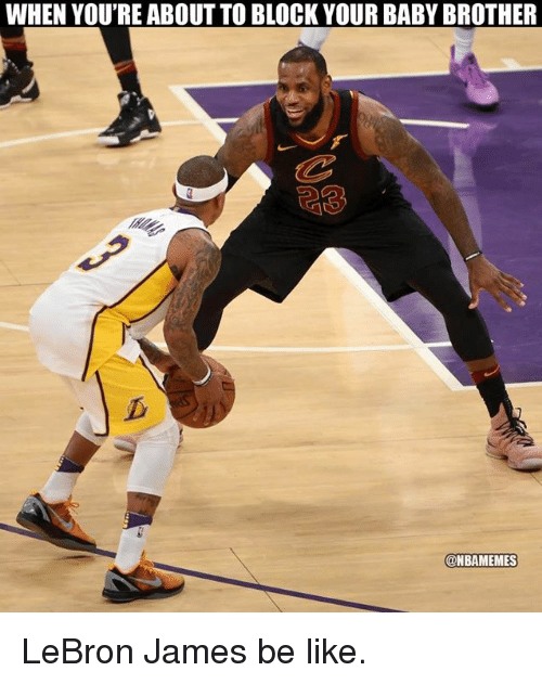 Be Like, LeBron James, and Nba: WHEN YOU'RE ABOUT TO BLOCK YOUR BABY BROTHER  @NBAMEMES LeBron James be like.