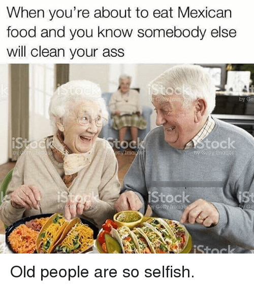 toc: When you're about to eat Mexican  food and you know somebody else  will clean your ass  toc  etty Ima  iStock  Getty Incige Old people are so selfish.