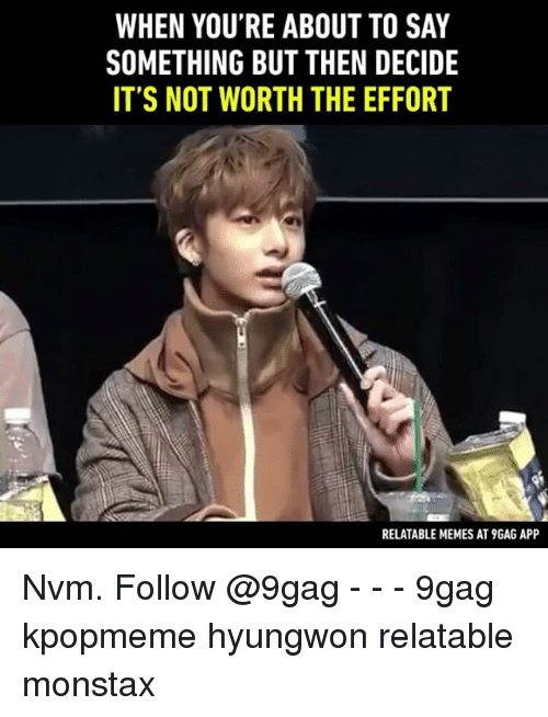 9gag, Memes, and Relatable: WHEN YOU'RE ABOUT TO SAY  SOMETHING BUT THEN DECIDE  IT'S NOT WORTH THE EFFORT  RELATABLE MEMES AT9GAG APP Nvm. Follow @9gag - - - 9gag kpopmeme hyungwon relatable monstax