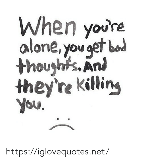 Ani: When youre  alone, you gef bad  thouyh's.Ani  they're killin,  you https://iglovequotes.net/