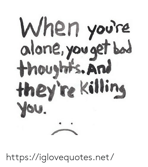 Ani: When youre  alone, youet bad  thouyh's.Ani  they're killin,  you https://iglovequotes.net/