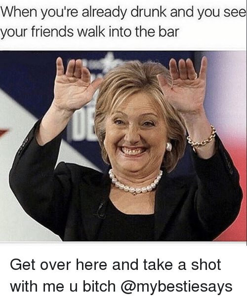Bitch, Drunk, and Friends: When you're already drunk and you see  your friends walk into the bar Get over here and take a shot with me u bitch @mybestiesays