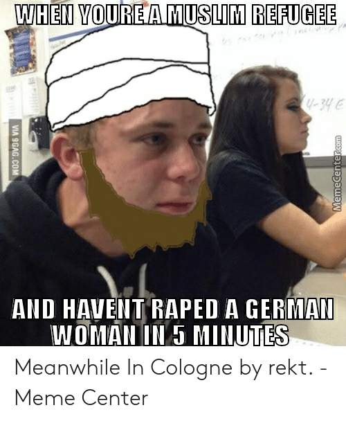 Rekt Meme: WHEN YOURE AMUSLIM REFUGEE  hi-h  AND HAVENT RAPED A GERMAI  WOMAN IN 5 MINUTES  MemeCenter.com  VIA 9GAG.COM Meanwhile In Cologne by rekt. - Meme Center