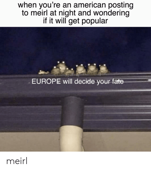 American, Europe, and Fate: when you're an american posting  to meirl at night and wondering  if it will get popular  EUROPE will decide your fate meirl