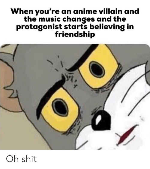 protagonist: When you're an anime villain and  the music changes and the  protagonist starts believing in  friendship Oh shit
