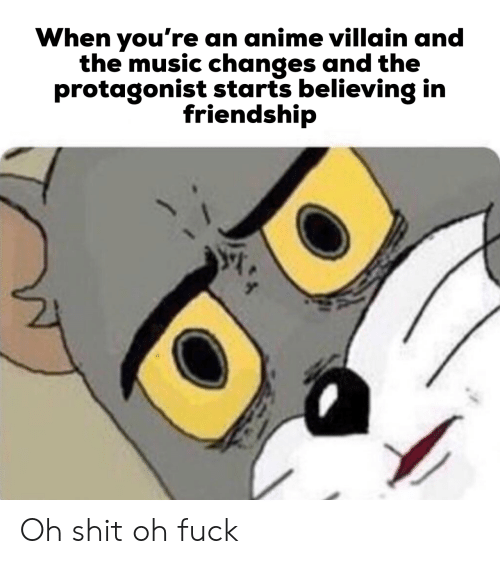 changes: When you're an anime villain and  the music changes and the  protagonist starts believing in  friendship Oh shit oh fuck