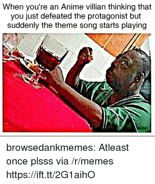 protagonist: When you're an Anime villian thinking that  you just defeated the protagonist but  suddenly the theme song starts playing  shiyaleb browsedankmemes:  Atleast once plsss via /r/memes https://ift.tt/2G1aihO