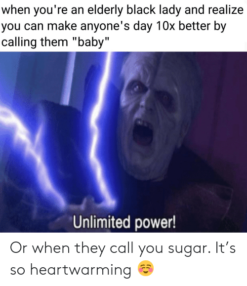"elderly: when you're an elderly black lady and realize  you can make anyone's day 10x better by  calling them ""baby""  Unlimited power! Or when they call you sugar. It's so heartwarming ☺️"