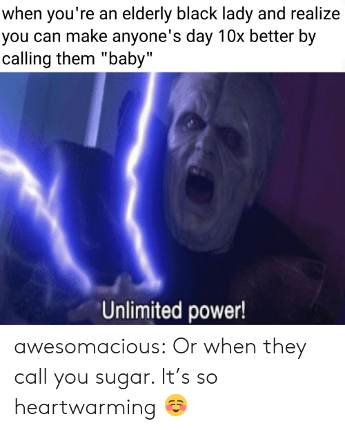 "elderly: when you're an elderly black lady and realize  you can make anyone's day 10x better by  calling them ""baby""  Unlimited power! awesomacious:  Or when they call you sugar. It's so heartwarming ☺️"