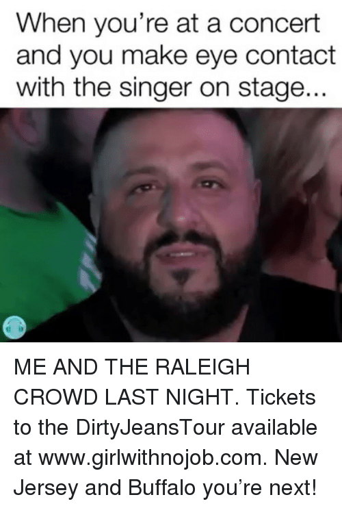 Buffalo, New Jersey, and Girl Memes: When you're at a concert  and you make eye contact  with the singer on stage... ME AND THE RALEIGH CROWD LAST NIGHT. Tickets to the DirtyJeansTour available at www.girlwithnojob.com. New Jersey and Buffalo you're next!