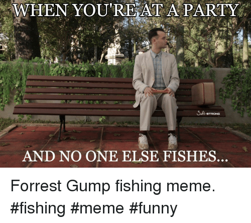 Forrest Gump, Funny, and Meme: WHEN YOU'RE AT A PARTY  AND NO ONE ELSE FISHES Forrest Gump fishing meme. #fishing #meme #funny