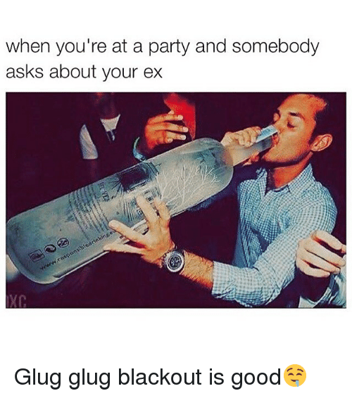 When Youre At A Party: when you're at a party and somebody  asks about your ex Glug glug blackout is good🤤