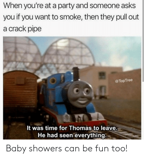 When Youre At A Party: When you're at a party and someone asks  you if you want to smoke, then they pull out  a crack pipe  @TopTree  It was time for Thomas to leave.  He had seen everything Baby showers can be fun too!