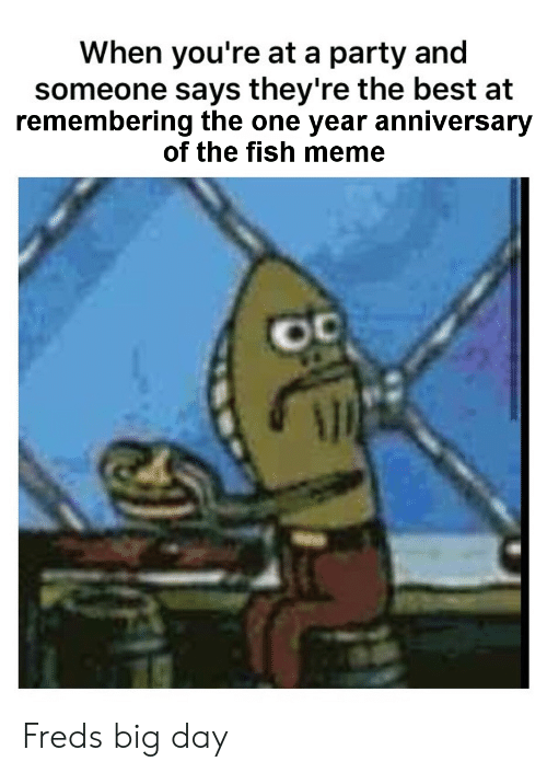Meme, Party, and Best: When you're at a party and  someone says they're the best at  remembering the one year anniversary  of the fish meme Freds big day