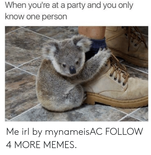 When Youre At A Party: When you're at a party and you only  know one person Me irl by mynameisAC FOLLOW 4 MORE MEMES.