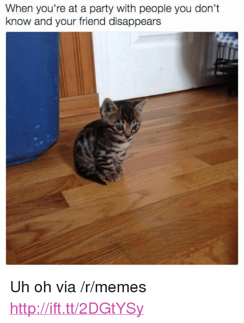 """When Youre At A Party: When you're at a party with people you don't  know and your friend disappears <p>Uh oh via /r/memes <a href=""""http://ift.tt/2DGtYSy"""">http://ift.tt/2DGtYSy</a></p>"""