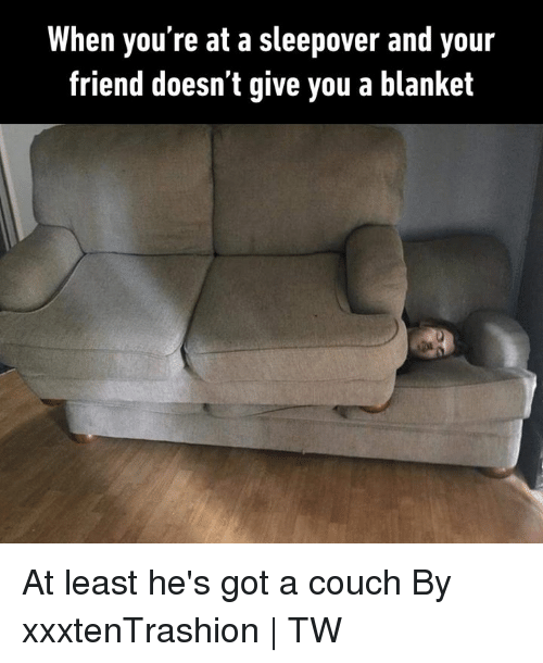 Dank, Couch, and Sleepover: When you're at a sleepover and your  friend doesn't give you a blanket At least he's got a couch  By xxxtenTrashion | TW