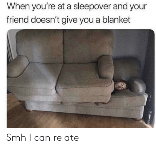 Smh, Sleepover, and Can: When you're at a sleepover and your  friend doesn't give you a blanket Smh I can relate