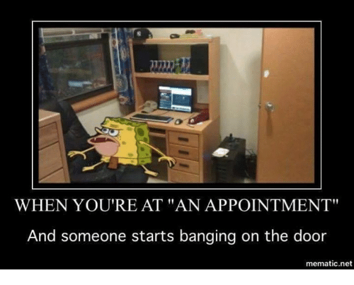 """bang on the door: WHEN YOU'RE AT """"AN APPOINTMENT""""  And someone starts banging on the door  mematic net"""