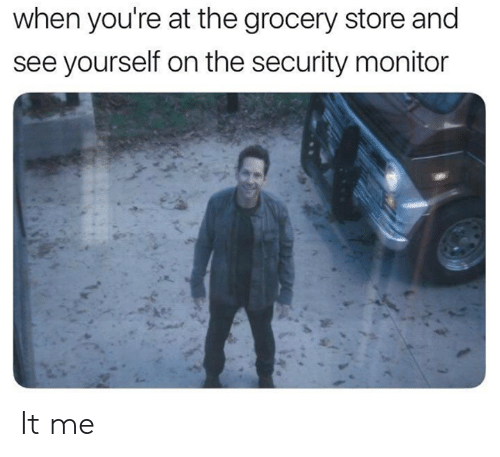 Dank, 🤖, and Security: when you're at the grocery store and  see yourself on the security monitor It me