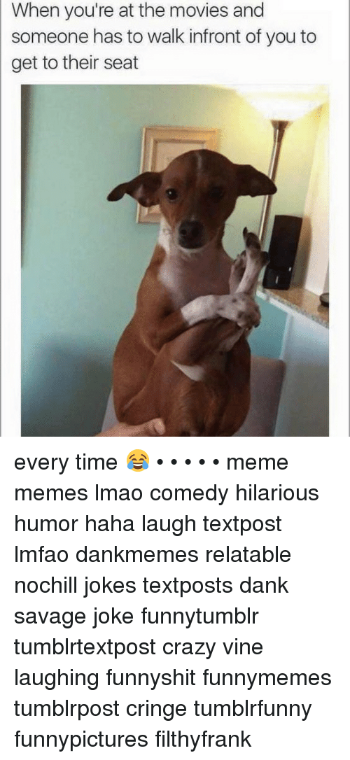 Crazy, Dank, and Lmao: When you're at the movies and  someone has to walk infront of you to  get to their seat every time 😂 • • • • • meme memes lmao comedy hilarious humor haha laugh textpost lmfao dankmemes relatable nochill jokes textposts dank savage joke funnytumblr tumblrtextpost crazy vine laughing funnyshit funnymemes tumblrpost cringe tumblrfunny funnypictures filthyfrank