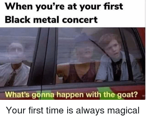 Black Metal: When you're at your first  Black metal concert  What's gonna happen with the goat? Your first time is always magical