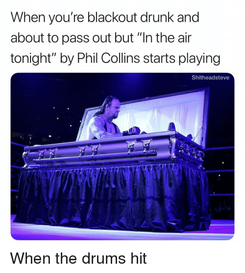 """Drunk, Dank Memes, and Phil Collins: When you're blackout drunk and  about to pass out but """"In the air  tonight"""" by Phil Collins starts playing  Shitheadsteve When the drums hit"""