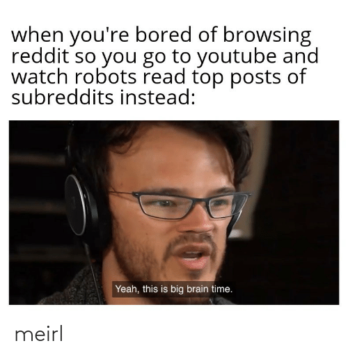 instead: when you're bored of browsing  reddit so you go to youtube and  watch robots read top posts of  subreddits instead:  Yeah, this is big brain time. meirl