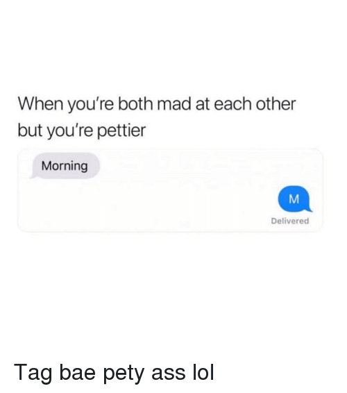 Ass, Bae, and Funny: When you're both mad at each other  but you're pettier  Morning  Delivered Tag bae pety ass lol