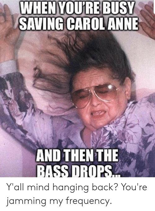 Bass Drops: WHEN YOURE BUSY  SAVING CAROL ANNE  AND THEN THE  BASS DROPS Y'all mind hanging back? You're jamming my frequency.