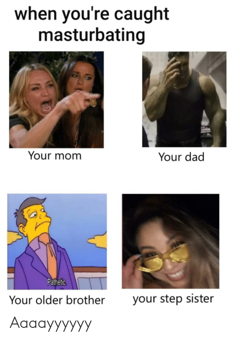 masturbating: when you're caught  masturbating  Your mom  Your dad  Pathetic.  Your older brother  your step sister Aaaayyyyyy