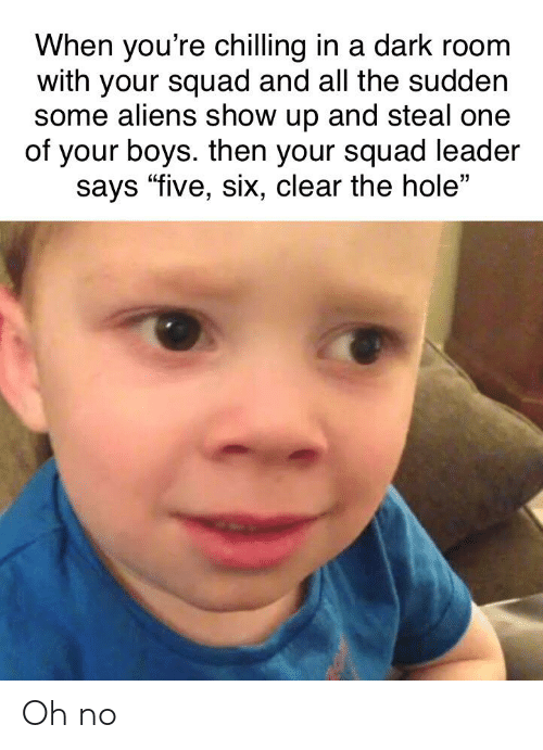 "Squad, Aliens, and A Dark Room: When you're chilling in a dark room  with your squad and all the sudden  some aliens show up and steal one  of your boys. then your squad leader  says ""five, six, clear the hole"" Oh no"