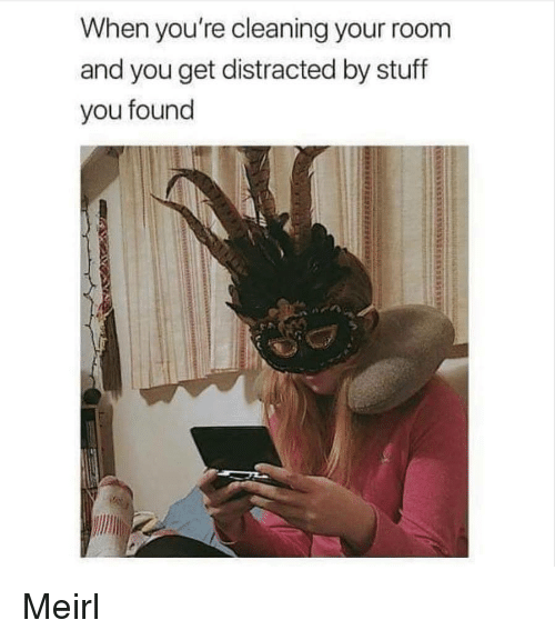 Cleaning Your Room: When you're cleaning your room  and you get distracted by stuff  you found Meirl