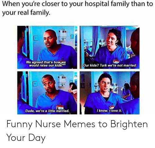 Funny Nurse: When you're closer to your hospital family than to  your real family.  d.9a  We agreed thet's how we  would raise our kids:  Our kids? Turk we're not married.  I know. llove it  Dude, we're a little married Funny Nurse Memes to Brighten Your Day