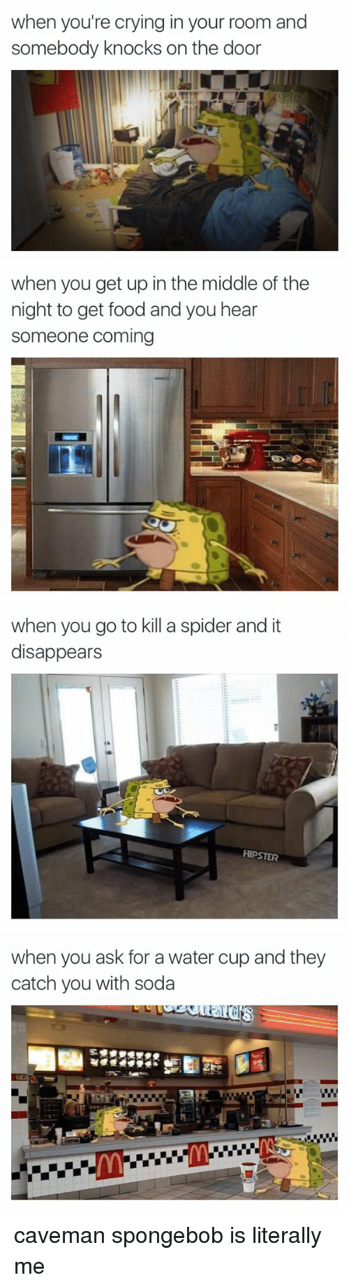 Crying, Food, and Funny: when you're crying in your room and  somebody knocks on the door   when you get up in the middle of the  night to get food and you hear  someone coming   when you go to kill a spider and it  disappears  HIPSTER   when you ask for a water cup and they  catch you with soda caveman spongebob is literally me