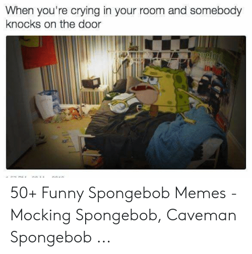 Crying, Funny, and Memes: When you're crying in your room and somebody  knocks on the door 50+ Funny Spongebob Memes - Mocking Spongebob, Caveman Spongebob ...